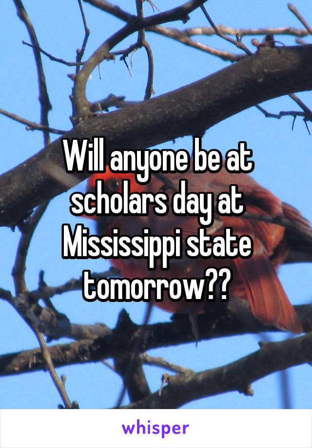 Will anyone be at scholars day at Mississippi state tomorrow??