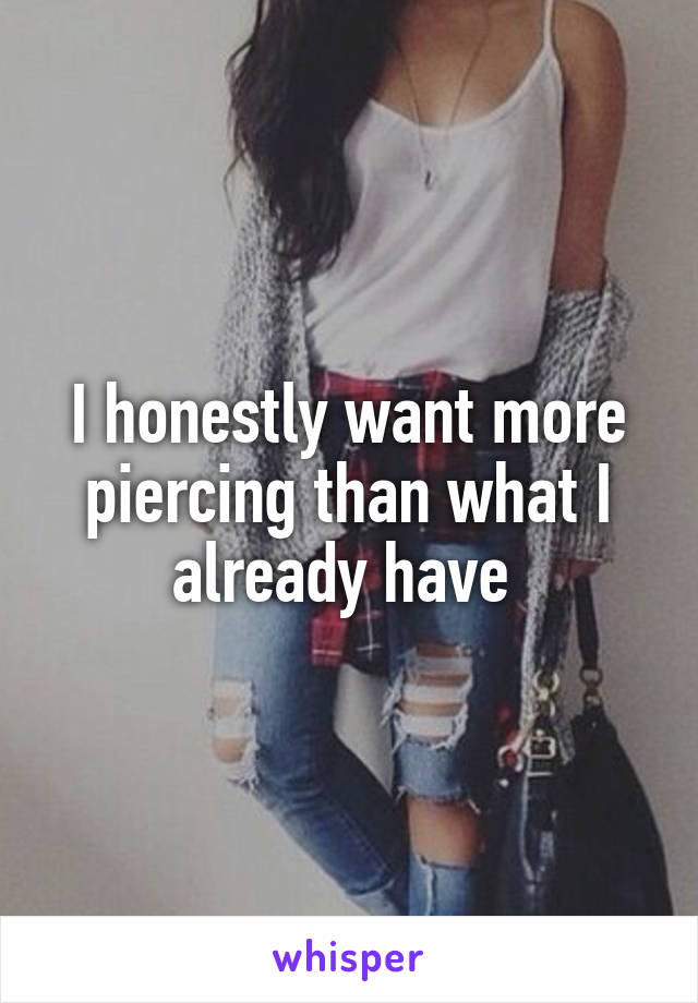 I honestly want more piercing than what I already have