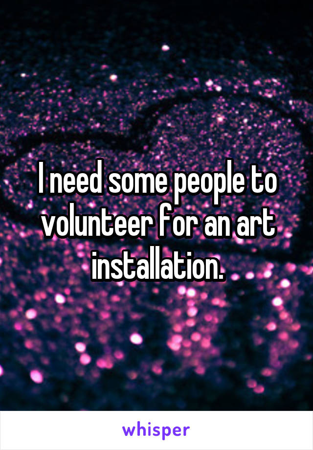 I need some people to volunteer for an art installation.