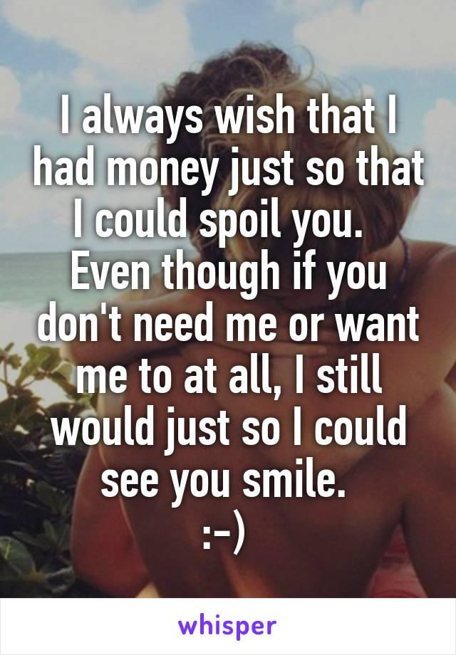 I always wish that I had money just so that I could spoil you.   Even though if you don't need me or want me to at all, I still would just so I could see you smile.  :-)