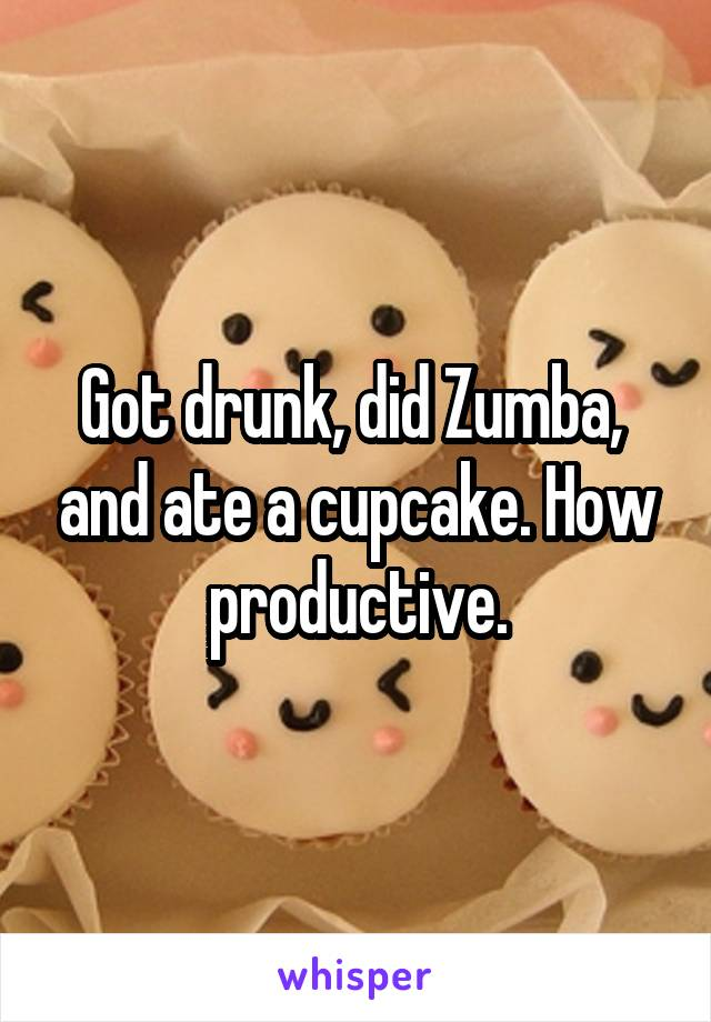 Got drunk, did Zumba,  and ate a cupcake. How productive.