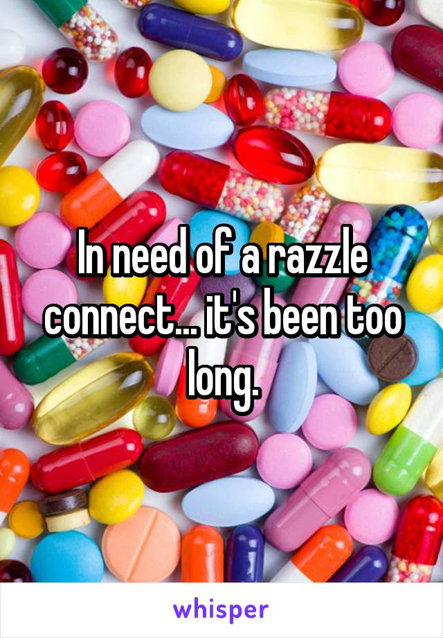In need of a razzle connect... it's been too long.