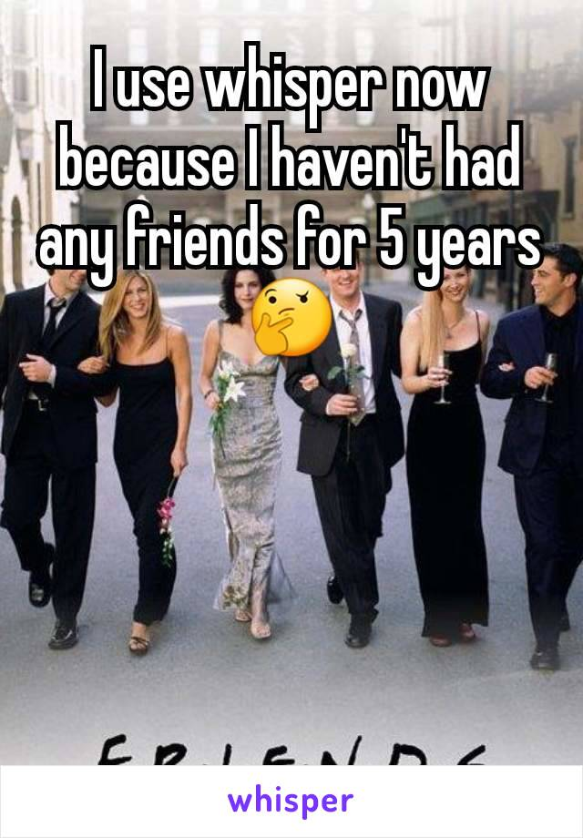 I use whisper now because I haven't had any friends for 5 years🤔