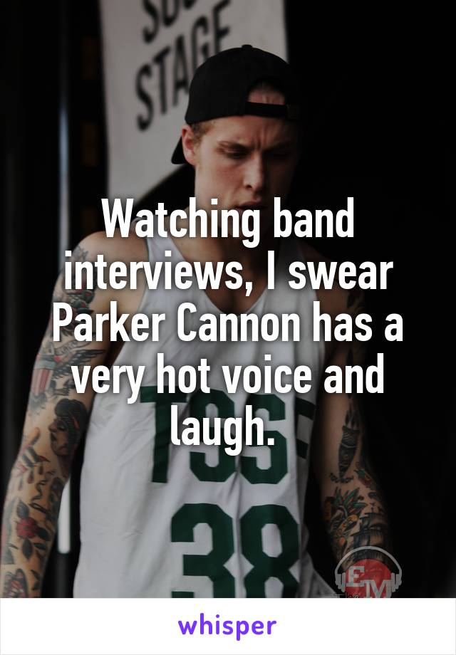 Watching band interviews, I swear Parker Cannon has a very hot voice and laugh.