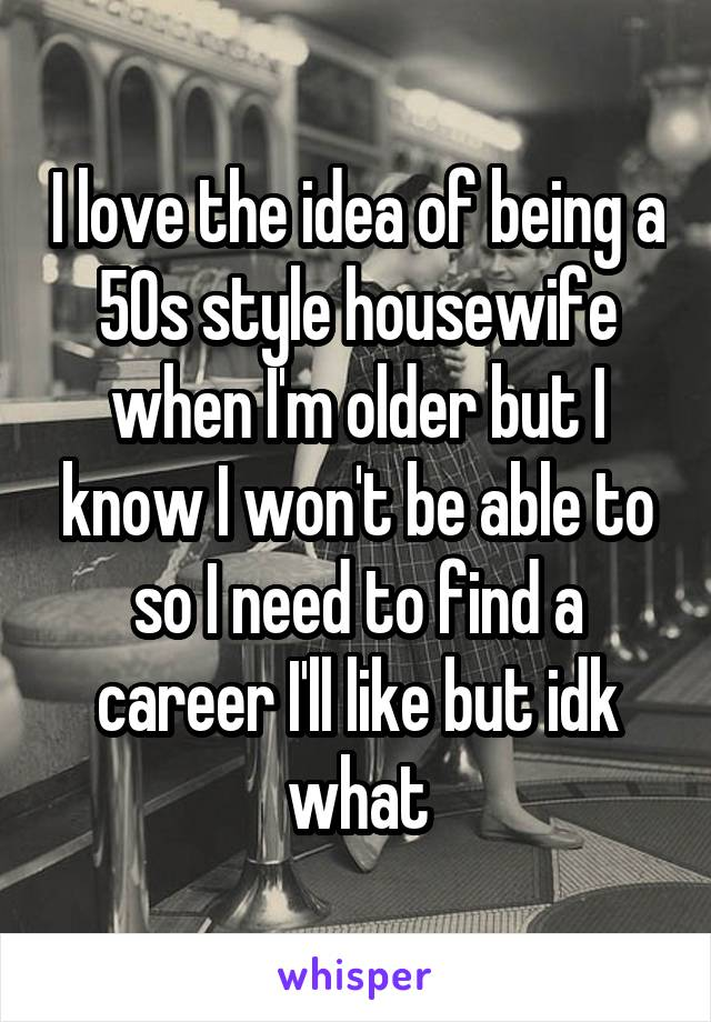 I love the idea of being a 50s style housewife when I'm older but I know I won't be able to so I need to find a career I'll like but idk what