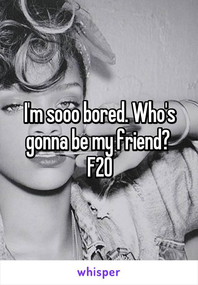 I'm sooo bored. Who's gonna be my friend?  F20