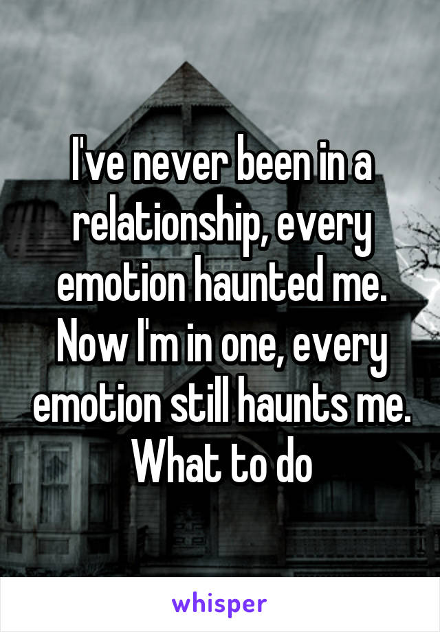 I've never been in a relationship, every emotion haunted me. Now I'm in one, every emotion still haunts me. What to do