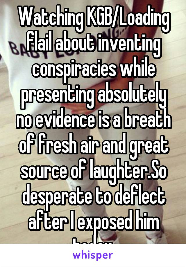 Watching KGB/Loading flail about inventing conspiracies while presenting absolutely no evidence is a breath of fresh air and great source of laughter.So desperate to deflect after I exposed him today.