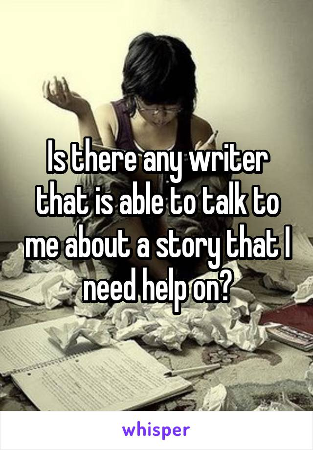 Is there any writer that is able to talk to me about a story that I need help on?