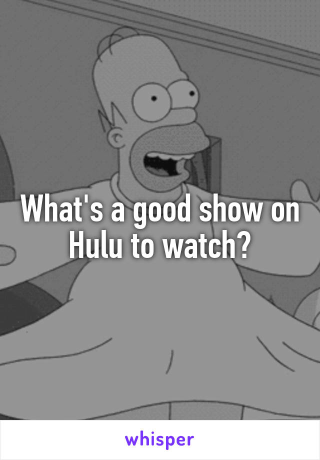 What's a good show on Hulu to watch?