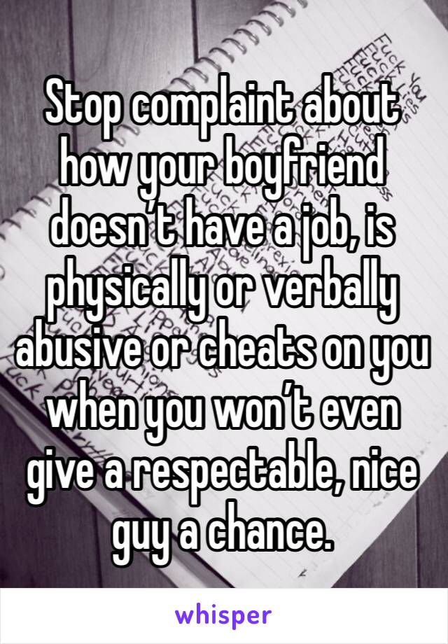 Stop complaint about how your boyfriend doesn't have a job, is physically or verbally abusive or cheats on you when you won't even give a respectable, nice guy a chance.
