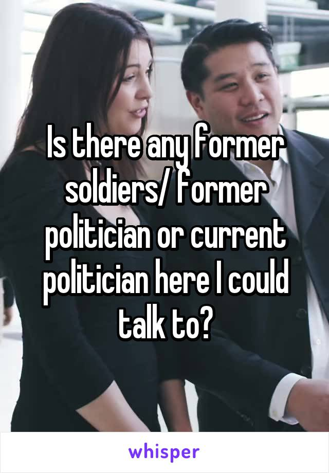 Is there any former soldiers/ former politician or current politician here I could talk to?