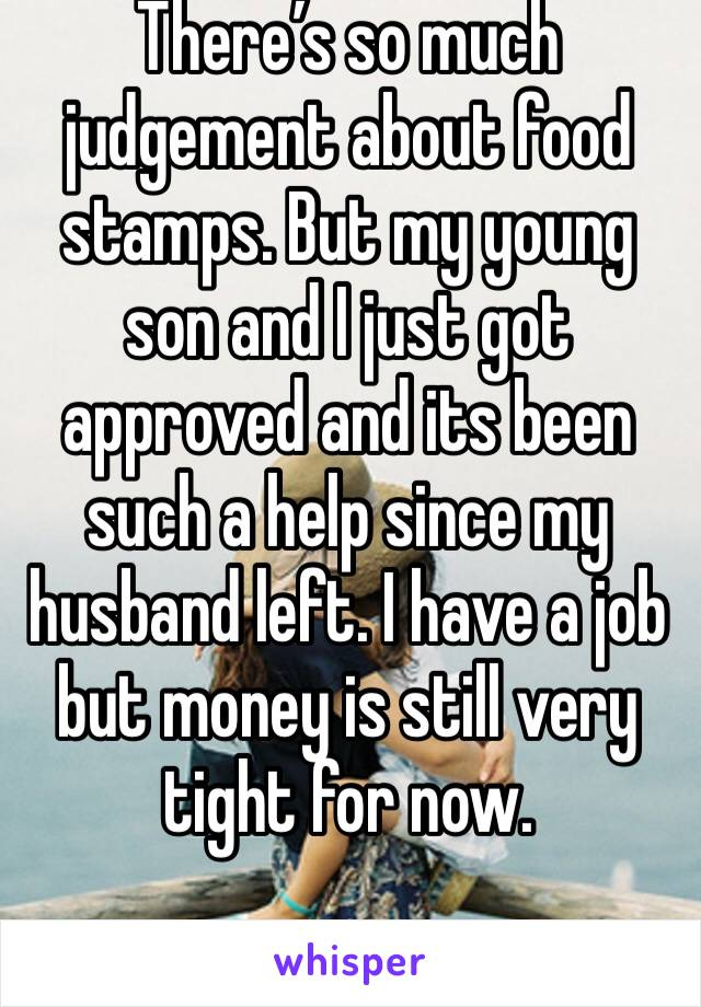 There's so much judgement about food stamps. But my young son and I just got approved and its been such a help since my husband left. I have a job but money is still very tight for now.