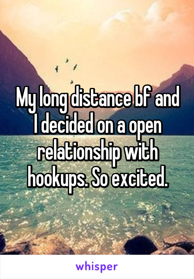 My long distance bf and I decided on a open relationship with hookups. So excited.