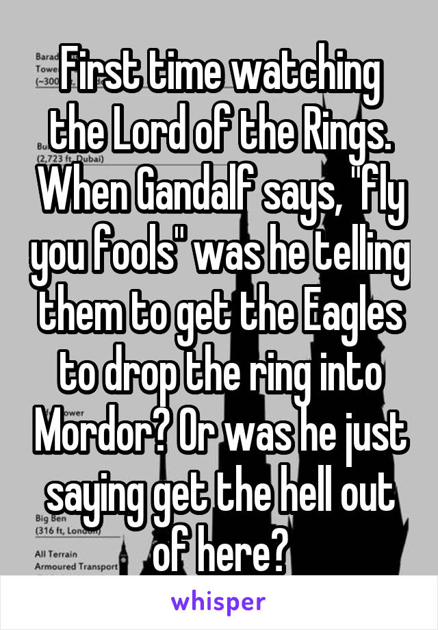 """First time watching the Lord of the Rings. When Gandalf says, """"fly you fools"""" was he telling them to get the Eagles to drop the ring into Mordor? Or was he just saying get the hell out of here?"""