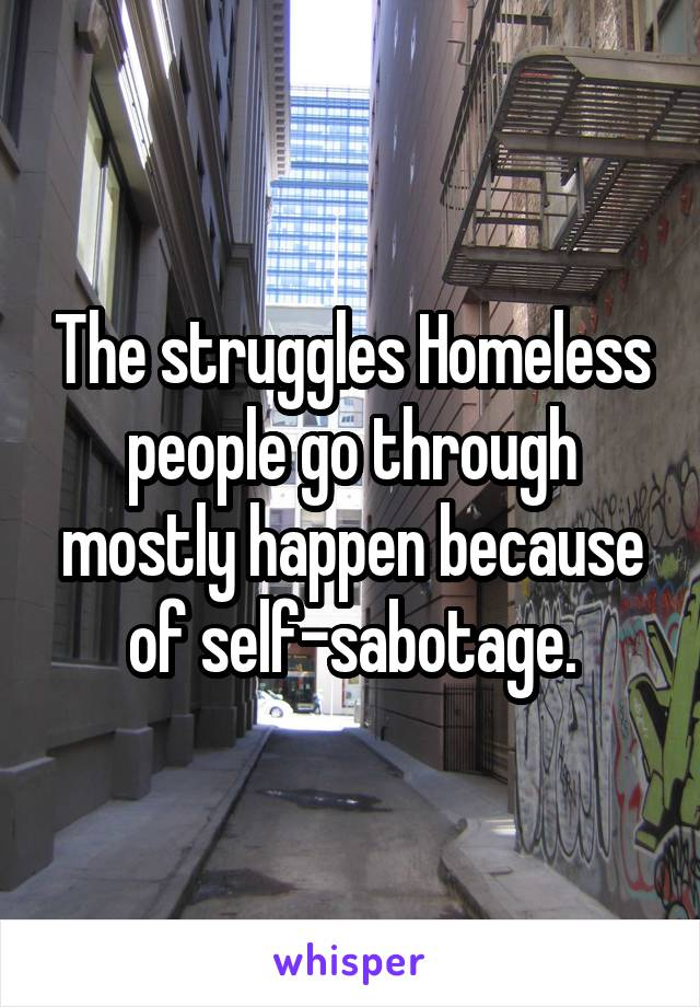 The struggles Homeless people go through mostly happen because of self-sabotage.