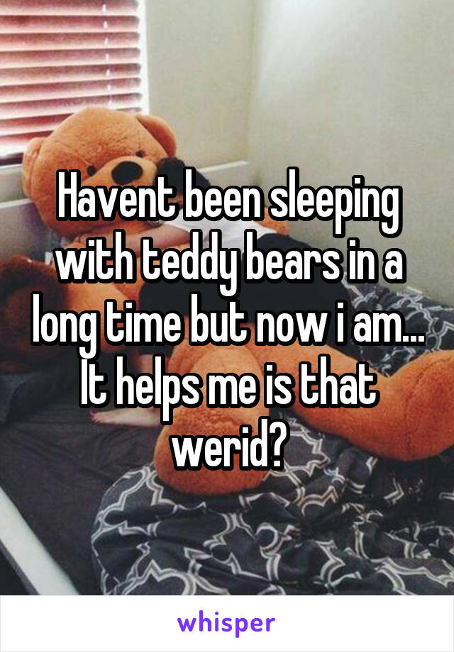 Havent been sleeping with teddy bears in a long time but now i am... It helps me is that werid?