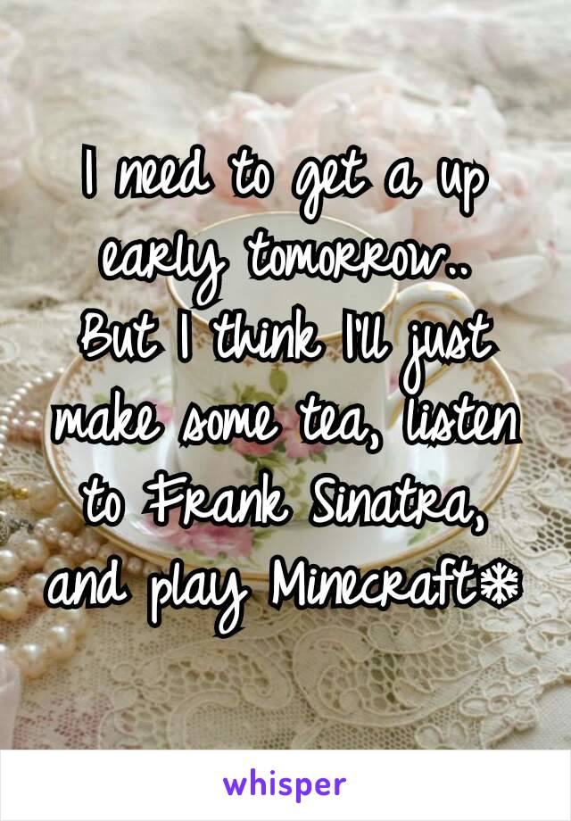 I need to get a up early tomorrow.. But I think I'll just make some tea, listen to Frank Sinatra, and play Minecraft❄