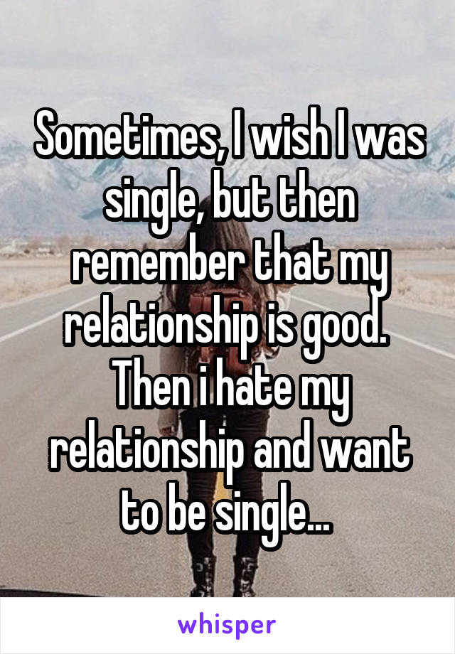 Sometimes, I wish I was single, but then remember that my relationship is good.  Then i hate my relationship and want to be single...