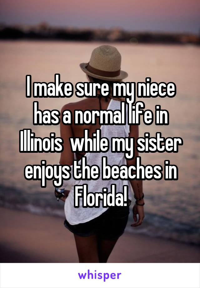 I make sure my niece has a normal life in Illinois  while my sister enjoys the beaches in Florida!