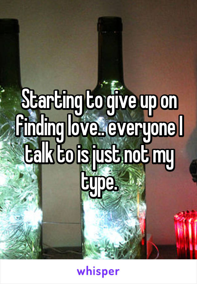 Starting to give up on finding love.. everyone I talk to is just not my type.