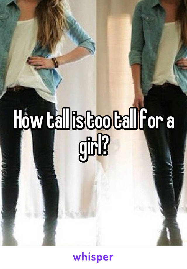 How tall is too tall for a girl?