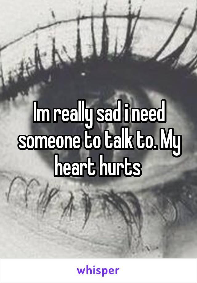 Im really sad i need someone to talk to. My heart hurts