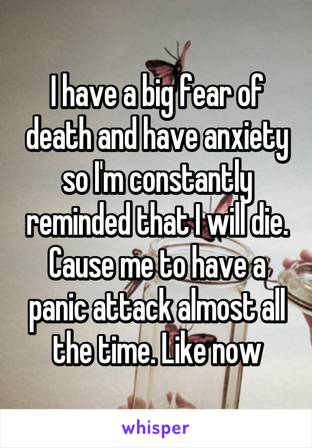 I have a big fear of death and have anxiety so I'm constantly reminded that I will die. Cause me to have a panic attack almost all the time. Like now