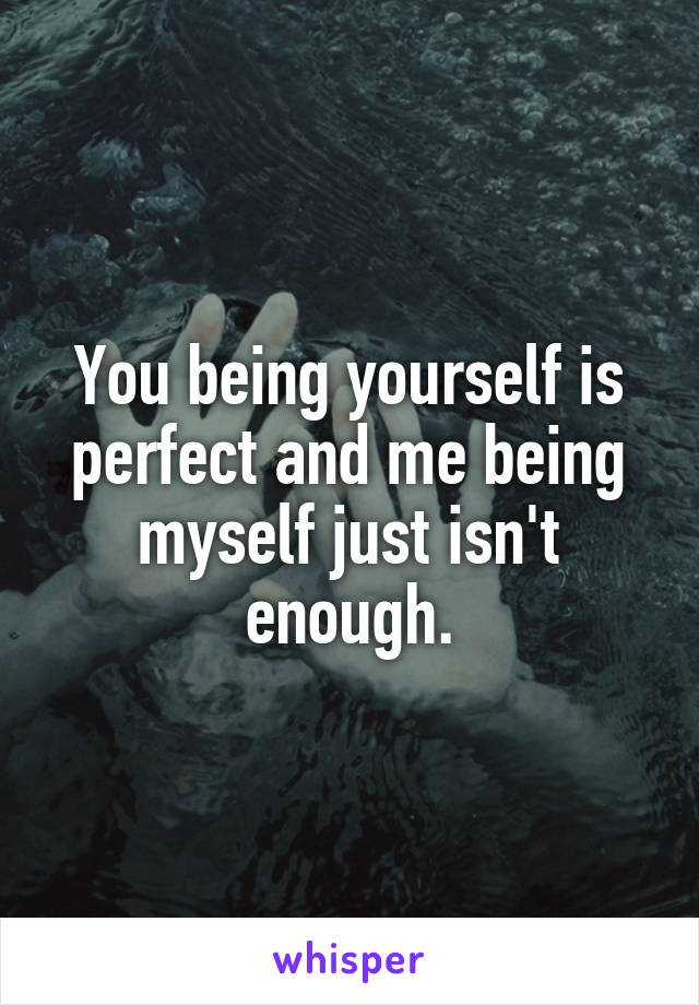 You being yourself is perfect and me being myself just isn't enough.