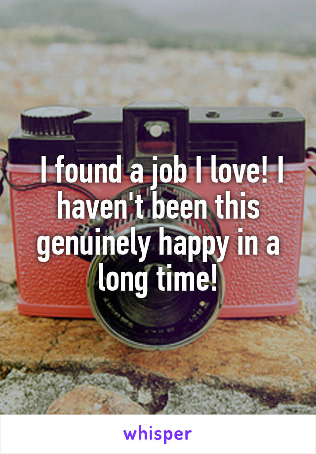 I found a job I love! I haven't been this genuinely happy in a long time!