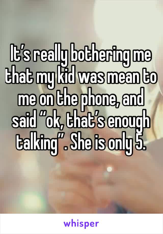 """It's really bothering me that my kid was mean to me on the phone, and said """"ok, that's enough talking"""". She is only 5."""