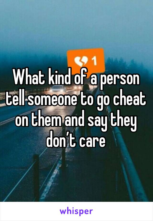 What kind of a person tell someone to go cheat on them and say they don't care