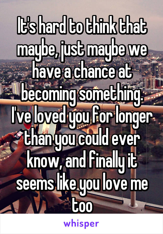 It's hard to think that maybe, just maybe we have a chance at becoming something. I've loved you for longer than you could ever know, and finally it seems like you love me too