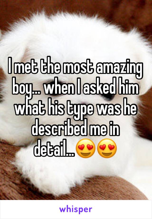 I met the most amazing boy... when I asked him what his type was he described me in detail...😍😍