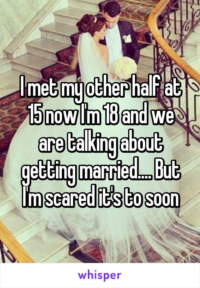 I met my other half at 15 now I'm 18 and we are talking about getting married.... But I'm scared it's to soon