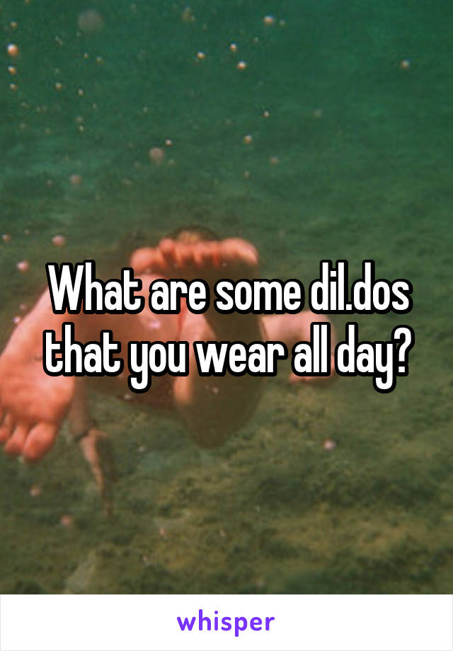 What are some dil.dos that you wear all day?
