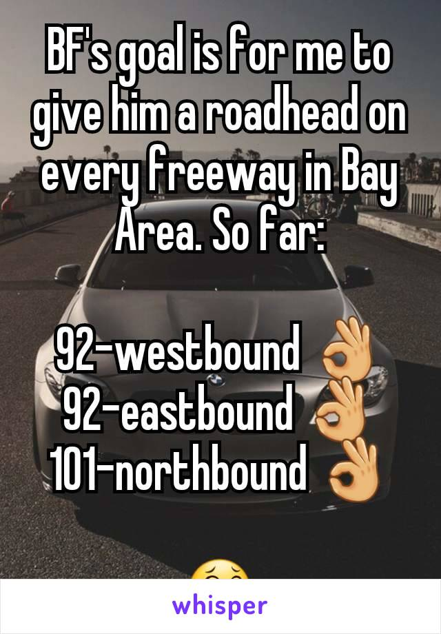 BF's goal is for me to give him a roadhead on every freeway in Bay Area. So far:  92-westbound 👌 92-eastbound 👌 101-northbound 👌  😂