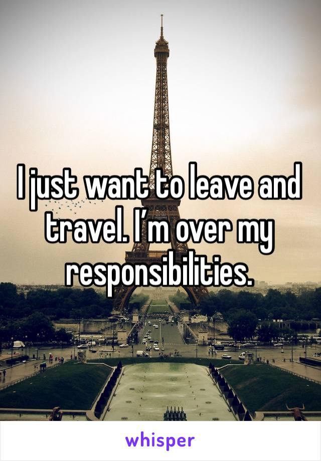I just want to leave and travel. I'm over my responsibilities.