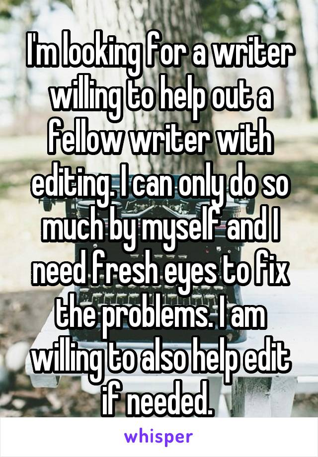 I'm looking for a writer willing to help out a fellow writer with editing. I can only do so much by myself and I need fresh eyes to fix the problems. I am willing to also help edit if needed.
