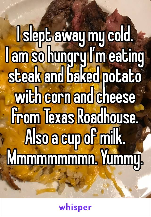 I slept away my cold.  I am so hungry I'm eating steak and baked potato with corn and cheese from Texas Roadhouse. Also a cup of milk. Mmmmmmmmn. Yummy.