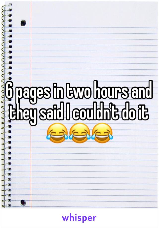 6 pages in two hours and they said I couldn't do it 😂😂😂