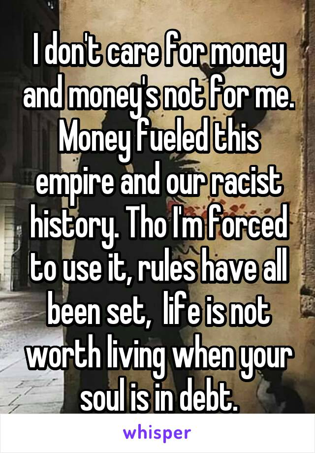 I don't care for money and money's not for me. Money fueled this empire and our racist history. Tho I'm forced to use it, rules have all been set,  life is not worth living when your soul is in debt.