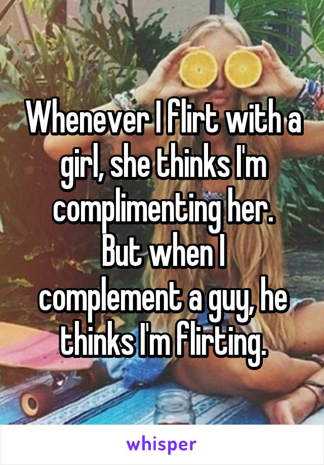 Whenever I flirt with a girl, she thinks I'm complimenting her. But when I complement a guy, he thinks I'm flirting.
