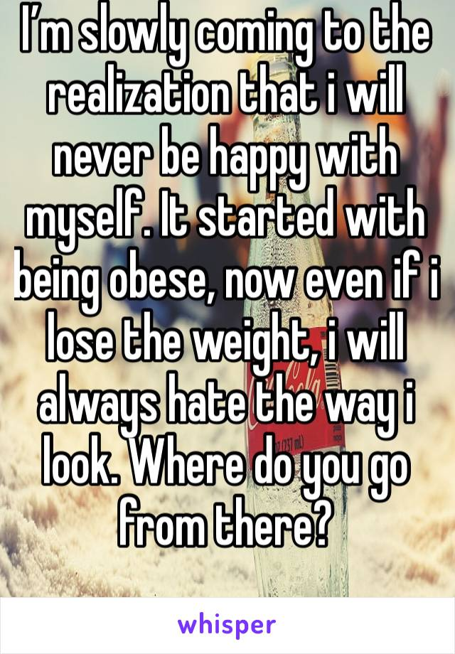I'm slowly coming to the realization that i will never be happy with myself. It started with being obese, now even if i lose the weight, i will always hate the way i look. Where do you go from there?