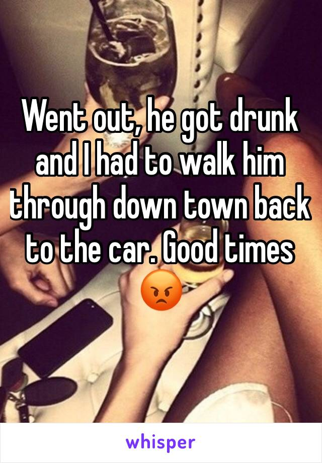 Went out, he got drunk and I had to walk him through down town back to the car. Good times 😡