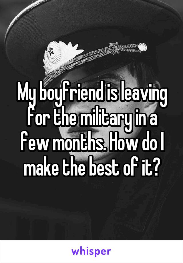My boyfriend is leaving for the military in a few months. How do I make the best of it?