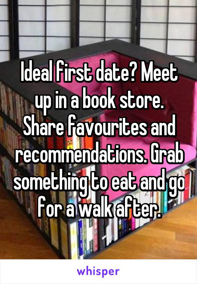 Ideal first date? Meet up in a book store. Share favourites and recommendations. Grab something to eat and go for a walk after.