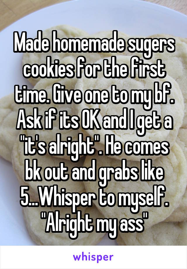"Made homemade sugers cookies for the first time. Give one to my bf. Ask if its OK and I get a ""it's alright"". He comes bk out and grabs like 5...Whisper to myself. ""Alright my ass"""