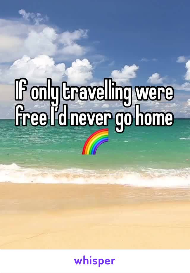 If only travelling were free I'd never go home 🌈