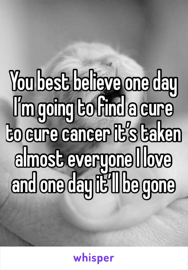 You best believe one day I'm going to find a cure to cure cancer it's taken almost everyone I love and one day it'll be gone